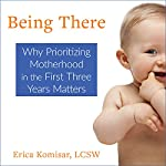 Being There: Why Prioritizing Motherhood in the First Three Years Matters | Erica Komisar,Sydny Miner