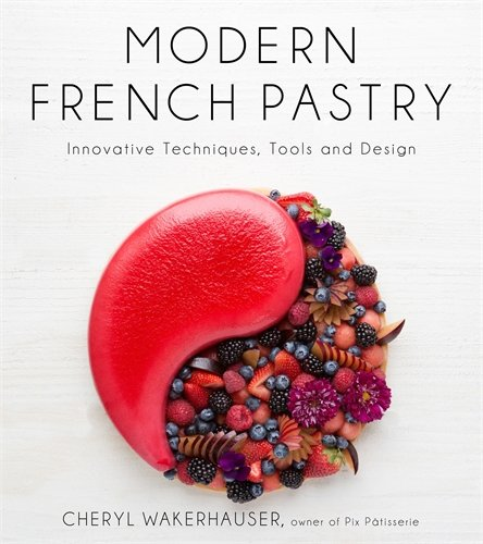 Modern French Pastry: Innovative Techniques, Tools and Design by Cheryl Wakerhauser