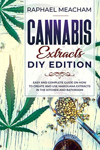 Cannabis Extracts DIY Edition: Easy and Complete Guide on How to Create and Use Marijuana Extracts in the Kitchen and Bathroom. by Raphael Meacham