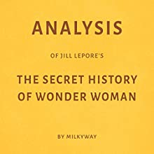 Analysis of Jill Lepore's The Secret History of Wonder Woman by Milkyway Audiobook by  Milkyway Media Narrated by Susan Murphy