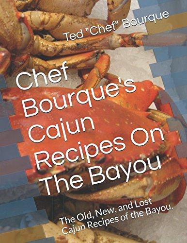 Chef Bourque's Cajun Recipes On The Bayou: The Old, New, and Lost Cajun Recipes of the Bayou. by Ted Chef Bourque