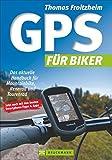 GPS für Biker: Das aktuelle Handbuch für Mountainbike, Rennrad und Tourenrad. Wie benutzte ich das GPS Outdoor? Wo finde ich Touren?  Ideal auch fürs Geocaching