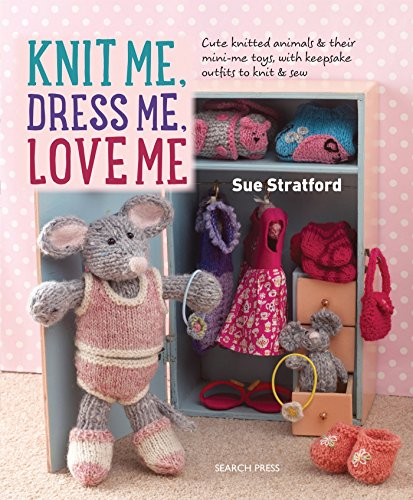 Knit Me, Dress Me, Love Me: Cute knitted animals and their mini-me toys, with keepsake outfits to knit & (Love Knitting)