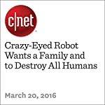 Crazy-Eyed Robot Wants a Family and to Destroy All Humans | Michelle Starr