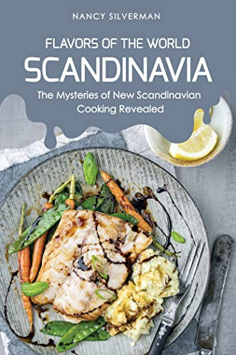 Flavors of the World - Scandinavia: The Mysteries of New Scandinavian Cooking Revealed by Nancy Silverman