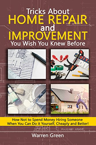 Tricks About Home Repair and Improvement  You Wish You Knew Before: How Not to Spend Money Hiring Someone When You Can Do it Yourself, Cheaply and Better! by [Green, Warren]