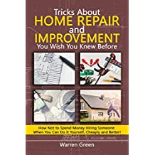Tricks About Home Repair and Improvement  You Wish You Knew Before: How Not to Spend Money Hiring Someone When You Can Do it Yourself, Cheaply and Better!