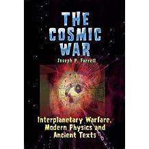 The Cosmic War: Interplanetary Warfare, Modern Physics, and Ancient Texts: Interplanetary Warfare, Modern Physics and Ancient Texts