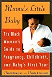 Mama's Little Baby: The Black Woman's Guide to Pregnancy, Childbirth, and Baby's First Year by Dennis Brown (1998-07-01)