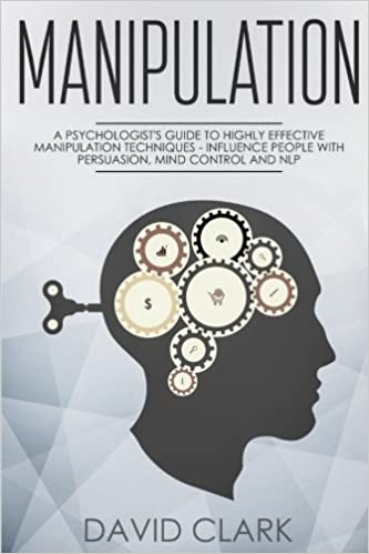 Manipulation: A Psychologists Guide to Highly Effective Manipulation Techniques Mind Control and NLP Influence People with Persuasion