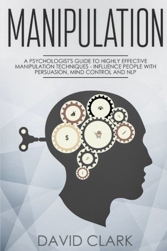 Manipulation: A Psychologist's Guide to Highly Effective Manipulation Techniques - Influence People with Persuasion, Mind Control, and NLP (Manipulation, Persuasion & Influence) (Volume 3) by CreateSpace Independent Publishing Platform
