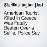 American Tourist Killed in Greece Was Fatally Beaten Over a Selfie, Police Say | Kristine Phillips