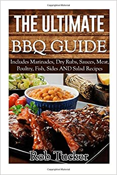 Book The Ultimate BBQ Guide: Includes Marinades, Rubs, Sauces, Meat, Poultry, Fish, Sides AND Salad Recipes