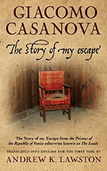 The Story of my Escape: from the prisons of the Republic of Venice otherwise known as The Leads by [Casanova, Giacomo]