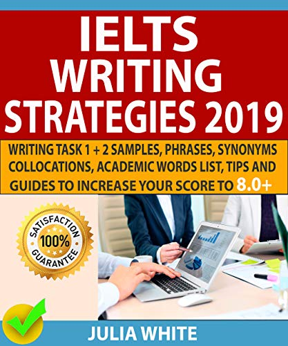IELTS WRITING STRATEGIES 2019: Writing Task 1 + 2 Samples, Phrases, Synonyms, Collocations, Academic Words List, Tips And Guides To Increase Your Score To 8.0+ (Ebook Ielts)