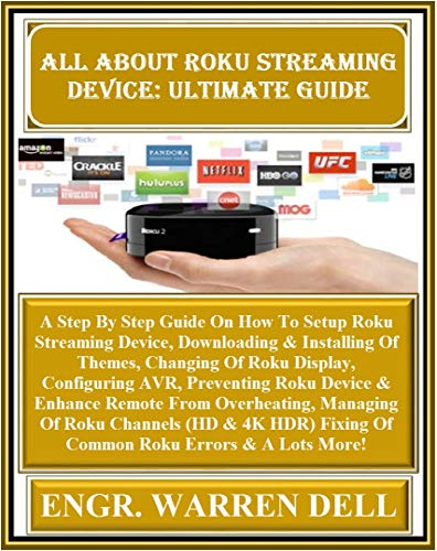 All About Roku Streaming  Device: Ultimate Guide: A Step By Step Guide On How To Setup Roku Streaming Device, Downloading & Installing Of Themes, Changing ... AVR, Preventing (English Edition)