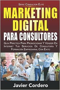 Marketing Digital Para Consultores: Guía práctica para promocionar y vender en Internet tus servicios de consultoría y formación empresarial con éxito