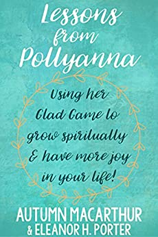 Lessons from Pollyanna: Using her Glad Game to grow spiritually and have more joy in your life! by [Macarthur, Autumn, Porter, Eleanor H.]