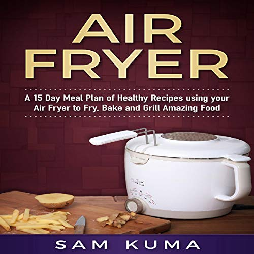 Air Fryer: A 15 Day Meal Plan of Healthy Recipes Using Your Air Fryer to Fry, Bake and Grill Amazing Food by Sam Kuma