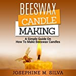 Beeswax Candle Making: A Simple Guide on How to Make Beeswax Candles | Josephine M. Silva