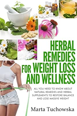 Herbal Remedies for Weight Loss and Wellness: All You Need to Know About Natural Remedies and Herbal Supplements to Restore Balance and Lose Massive Weight