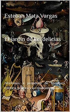El jardín de las delicias: Aforismos a propósito de literatura, estética, política y la condición humana eBook: Mata Vargas, Esteban: Amazon.es: Tienda Kindle