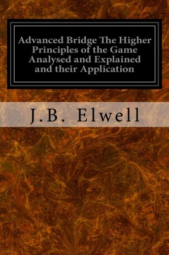Download Advanced Bridge The Higher Principles of the Game Analysed and Explained and their Application: With Hands Taken from Actual Play pdf epub