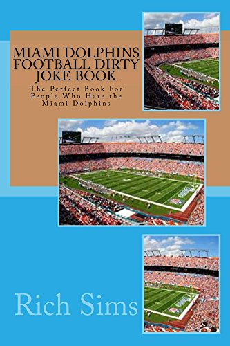 Miami Dolphins Football Dirty Joke Book: The Perfect Book For People Who Hate the Miami Dolphins (NFL Football Joke Books 1)