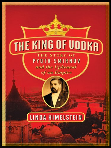 The King of Vodka: The Story of Pyotr Smirnov and the Upheaval of an Empire (P.S.)