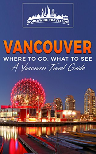 Vancouver: Where To Go, What To See - A Vancouver Travel Guide (Canada,Vancouver,Toronto Montreal,Ottawa,Winnipeg,Calgary Book 2)