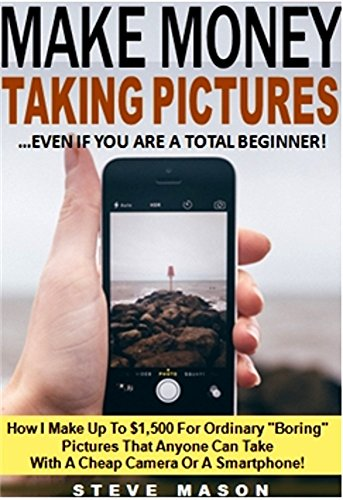 """Make Money Taking Pictures...Even If You Are A Total Beginner!: How I Make Up To $1,500 For Ordinary """"Boring"""" Pictures That Anyone Can Take With A Cheap Camera Or A Smartphone!"""