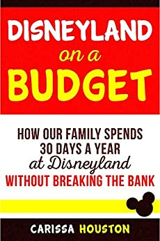 Disneyland on a Budget: How Our Family Spends 30 Days a Year at Disneyland Without Breaking the Bank (Budget Tips for Family Trips Book 1) by [Houston, Carissa]