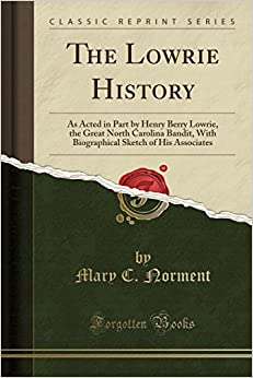 The Lowrie History: As Acted in Part by Henry Berry Lowrie, the Great North Carolina Bandit, With Biographical Sketch of His Associates (Classic Reprint)