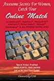 AWESOME SECRETS for WOMEN, Catch Your Online Match: on  Match.com, Chemistry, PlentyofFish, eHarmony, Perfect Match, OkCupid(tm), DateHookup(tm), & ALL INTERNET DATING SITES