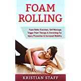 Foam Rolling: Foam Roller Exercises, Self-Massage, Trigger Point Therapy & Stretching For Injury Prevention & Increased Mobility (Tennis Ball Self Massage, ... Flexibility, Foam Roller, Massage)