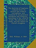 img - for The doctrine of baptisms : reduced from its ancient and modern corruptions, and restored to its primitive soundness and integrity, according to the ... of faith, and the nature of Christ's kingdom book / textbook / text book