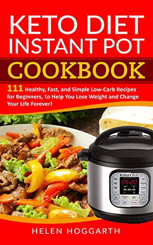 Keto Diet Instant Pot Cookbook: 111 Healthy, Fast, and Simple Low-Carb Recipes for Beginners, to Help You Lose Weight and Change Your Life Forever! Keto ... Weight Loss, Easy Recipes, Nutrition Fast