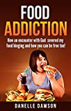 Food Addiction: How an encounter with God severed my stronghold of binge eating and how you can be free too!   (food addiction recovery, compulsive overeating, eating disorder, diet)