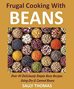 Frugal Cooking With Beans: Over 40 Deliciously Simple Bean Recipes Using Dry & Canned Beans by [Thomas, Sally]