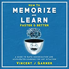 How to Memorize and Learn Faster and Better: A Guide to Rapid Memorization and Accelerated Learning for Any Situation Audiobook by Vincent J. Garner Narrated by Jason Zenobia