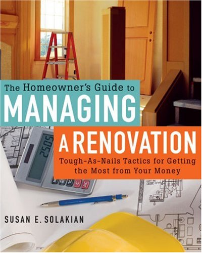 The Homeowner's Guide to Managing a Renovation: Tough-As-Nails Tactics for Getting the Most from Your Money -
