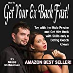How to Get Your Ex Back Fast: Toy with the Male Psyche and Get Him Back with Skills Only a Dating Coach Knows | Gregg Michaelsen