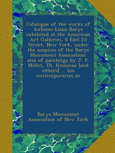 Download Catalogue of the works of Antoine-Louis Barye exhibited at the American Art Galleries, 6 East 23 Street, New York, under the auspices of the Barye ... [and others] ... his contemporaries an pdf epub