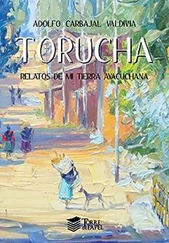 Torucha: Relatos de mi tierra ayacuchana (Spanish Edition) by [Carbajal Valdivia, Adolfo]