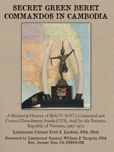 Secret Green Beret Commandos In Cambodia: A Memorial History of MACVSOG's Command and Control Detachment South (CCS) And Its Air Partners, Republic of Vietnam, 19671972