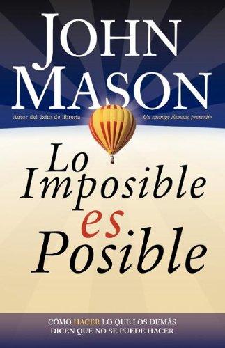 Lo imposible es posible: Haciendo lo que otros dicen que no puede ser hecho  [Mason, John] (Tapa Blanda)