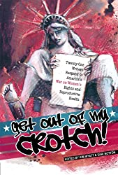 Get Out of My Crotch! Twenty-One Writers Respond to America's War on Women's Rights and Reproductive Health