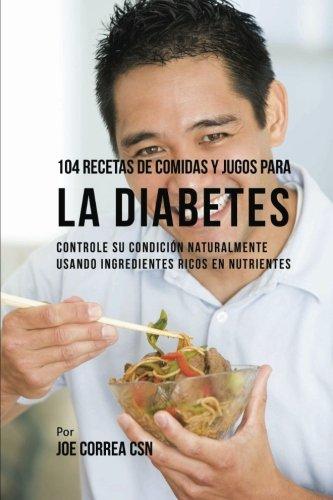 104 Recetas de Comidas y Jugos Para la Diabetes: Controle Su Condicion Naturalmente Usando Ingredientes Ricos En Nutrientes (Spanish Edition) [Joe Correa CSN] (Tapa Blanda)