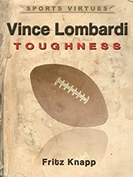 Vince Lombardi: Toughness (Sports Virtues Book 28) by [Knapp, Fritz]