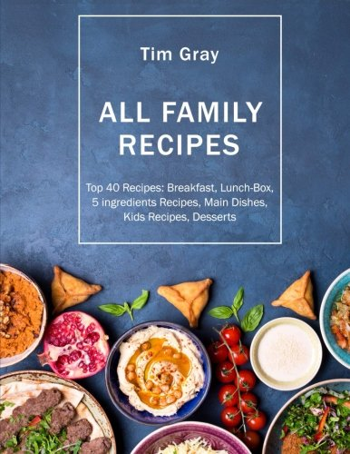 ALL FAMILY Recipes: Top 40 Recipes Breakfast, Lunch-Box, 5 ingredients Recipes, by Tim Gray